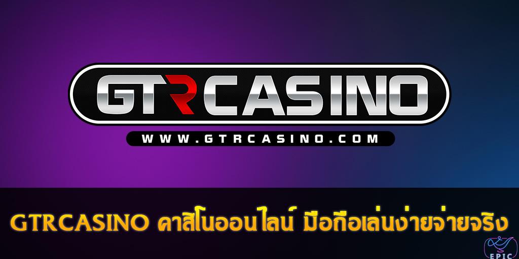 GTRCASINO คาสิโนออนไลน์ มือถือเล่นง่ายจ่ายจริง
