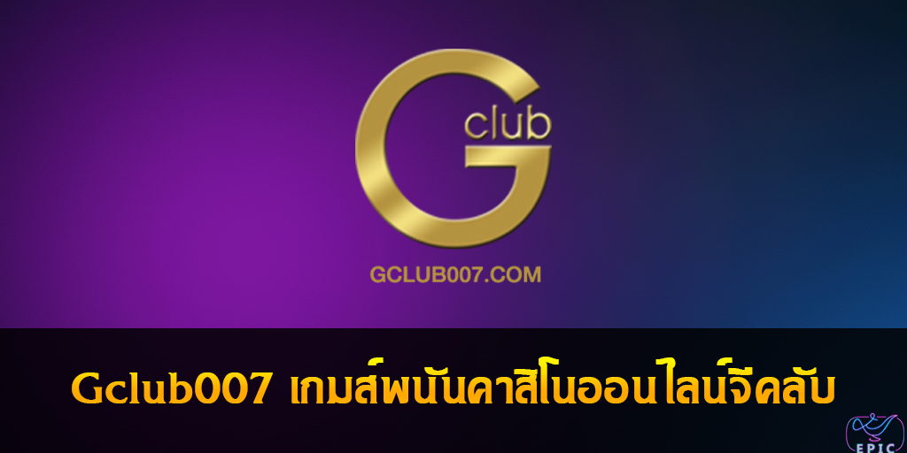 Gclub007 เกมส์พนันคาสิโนออนไลน์จีคลับ