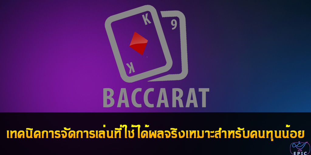 Baccarat เทคนิคการจัดการเล่นที่ใช้ได้ผลจริงเหมาะสำหรับคนทุนน้อย