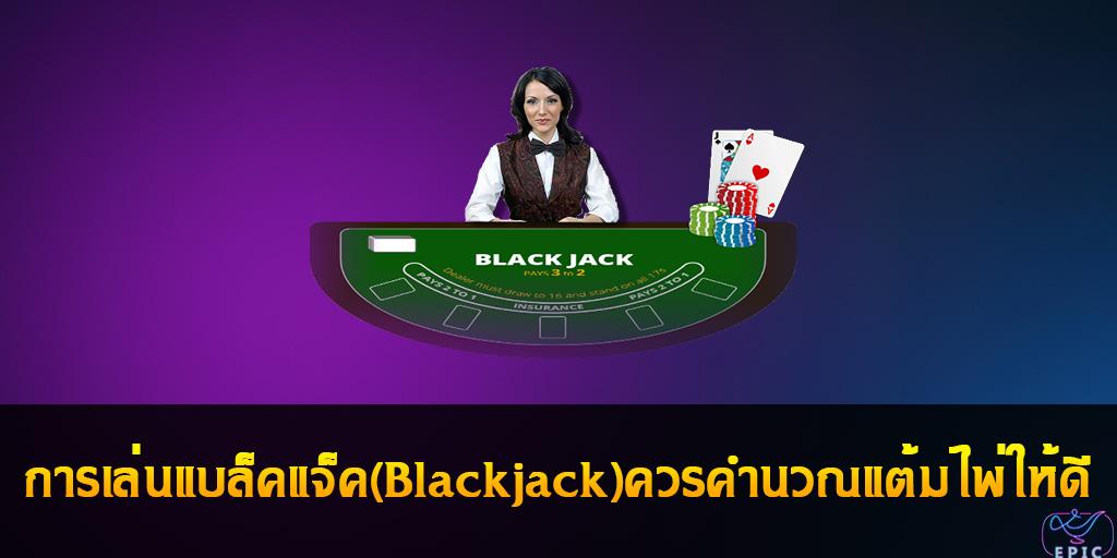 การเล่นแบล็คแจ็ค(Blackjack)ควรคำนวณแต้มไพ่ให้ดี