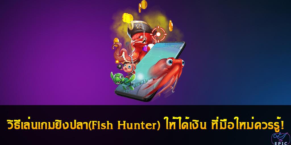 วิธีเล่นเกมยิงปลา(Fish Hunter) ให้ได้เงิน ที่มือใหม่ควรรู้!
