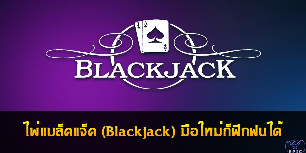 ไพ่แบล็คแจ็ค (Blackjack) มือใหม่ก็ฝึกฝนได้